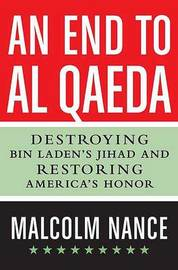 An End to Al-Qaeda: Destroying bin Laden's Jihad and Restoring America's Honor by Malcolm W Nance (Director, SRSI - Special Readiness Services International, Washington, D.C., USA Executive Director, Stottville Center for Understand