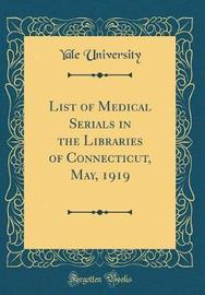 List of Medical Serials in the Libraries of Connecticut, May, 1919 (Classic Reprint) by Yale University image