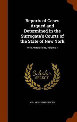Reports of Cases Argued and Determined in the Surrogate's Courts of the State of New York by Willard Smith Gibbons