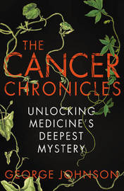 The Cancer Chronicles: Unlocking Medicine's Deepest Mystery by George Johnson