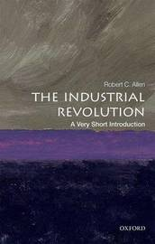The Industrial Revolution: A Very Short Introduction by Robert C Allen