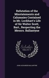 Refutation of the Misstatements and Calumnies Contained in Mr. Lockhart's Life of Sir Walter Scott, Bart., Respecting the Messrs. Ballantyne by John Alexander Ballantyne