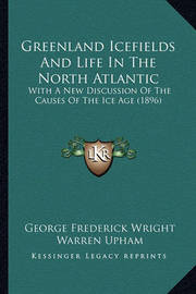 Greenland Icefields and Life in the North Atlantic: With a New Discussion of the Causes of the Ice Age (1896) by George Frederick Wright