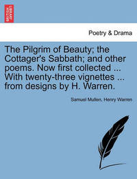 The Pilgrim of Beauty; The Cottager's Sabbath; And Other Poems. Now First Collected ... with Twenty-Three Vignettes ... from Designs by H. Warren. by Samuel Mullen