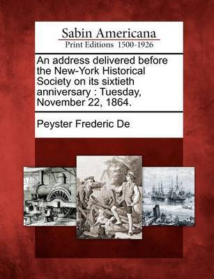 An Address Delivered Before the New-York Historical Society on Its Sixtieth Anniversary by Peyster Frederic De