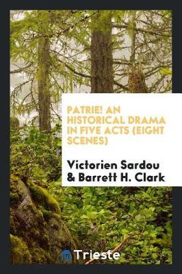 Patrie! an Historical Drama in Five Acts (Eight Scenes) by Victorien Sardou
