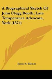 A Biographical Sketch Of John Clegg Booth, Late Temperance Advocate, York (1874) by James S Balmer image