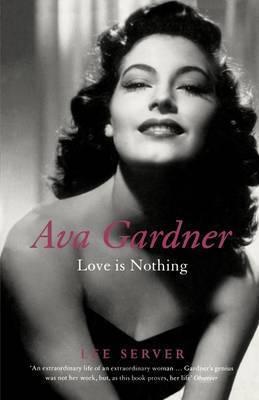 Ava Gardner: Love is Nothing by Lee Server