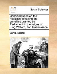 Considerations on the Necessity of Taxing the Annuities Granted by Parliament in the Reigns of King William, and Queen Anne by John Bruce