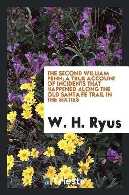 The Second William Penn; A True Account of Incidents That Happened Along the Old Santa Fe Trail in the Sixties by W.H. Ryus