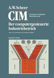 CIM Computer Integrated Manufacturing: Der Computergesteuerte Industriebetrieb by August-Wilhelm Scheer