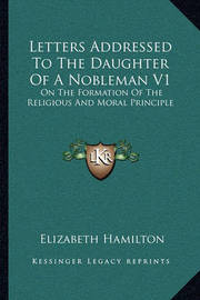 Letters Addressed to the Daughter of a Nobleman V1: On the Formation of the Religious and Moral Principle by Elizabeth Hamilton