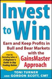 Invest to Win: Earn & Keep Profits in Bull & Bear Markets with the GainsMaster Approach by Toni Turner