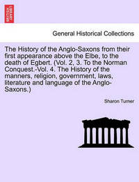 The History of the Anglo-Saxons from Their First Appearance Above the Elbe, to the Death of Egbert. Vol. I. Seventh Edition. by Sharon Turner