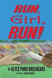 Run, Girl, Run! by Alyce Park Breshears