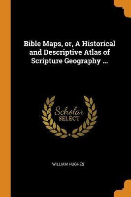 Bible Maps, Or, a Historical and Descriptive Atlas of Scripture Geography ... by William Hughes