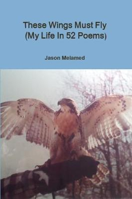 These Wings Must Fly (My Life In 52 Poems) by Jason Melamed