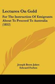 Lectures On Gold: For The Instruction Of Emigrants About To Proceed To Australia (1852) by Edward Forbes