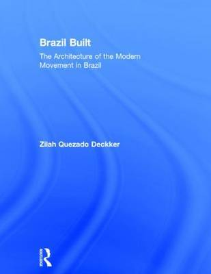 Brazil Built: The Architecture of the Modern Movement in Brazil by Zilah Quezado Deckker