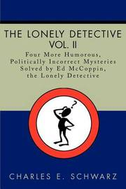 The Lonely Detective, Vol. II: Four More Humorous, Politically Incorrect Mysteries Solved by Ed McCoppin, the Lonely Detective by Charles E Schwarz image