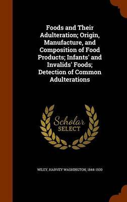 Foods and Their Adulteration; Origin, Manufacture, and Composition of Food Products; Infants' and Invalids' Foods; Detection of Common Adulterations