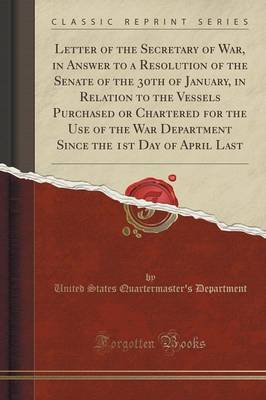 Letter of the Secretary of War, in Answer to a Resolution of the Senate of the 30th of January, in Relation to the Vessels Purchased or Chartered for the Use of the War Department Since the 1st Day of April Last (Classic Reprint) by United States Quartermaster' Department