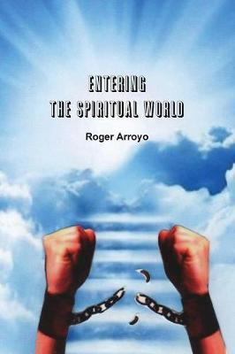 Entering the Spiritual World by Roger Arroyo