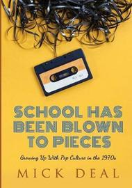 School Has Been Blown to Pieces: Growing Up with Pop Culture in the 1970s by Mick Deal