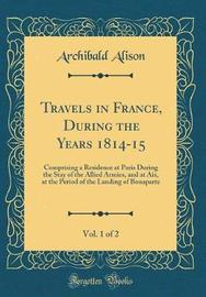 Travels in France, During the Years 1814-15, Vol. 1 of 2 by Archibald Alison image