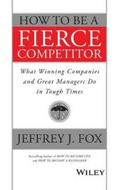 How to Be a Fierce Competitor by Jeffrey J Fox