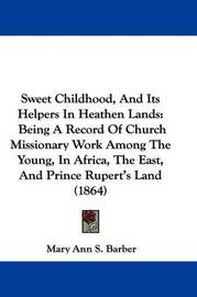 Sweet Childhood, And Its Helpers In Heathen Lands: Being A Record Of Church Missionary Work Among The Young, In Africa, The East, And Prince Rupert's Land (1864) by Mary Ann S Barber image