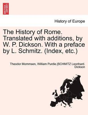 The History of Rome. Translated with Additions, by W. P. Dickson. with a Preface by L. Schmitz. (Index, Etc.) Part II by Theodore Mommsen
