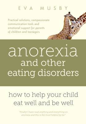 Anorexia and Other Eating Disorders: How to Help Your Child Eat Well and be Well by Eva Musby