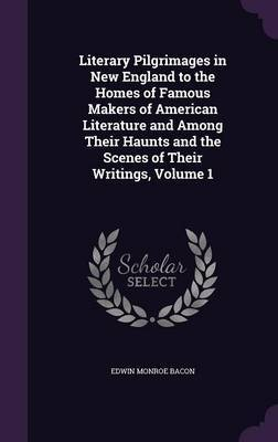 Literary Pilgrimages in New England to the Homes of Famous Makers of American Literature and Among Their Haunts and the Scenes of Their Writings, Volume 1 by Edwin Monroe Bacon