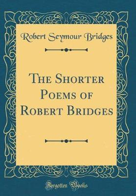 The Shorter Poems of Robert Bridges (Classic Reprint) by Robert Seymour Bridges image