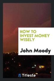 How to Invest Money Wisely by John Moody