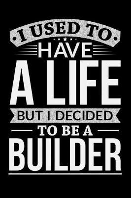 I Used To Have A Life But I Decided To Be A Builder by Life Decided