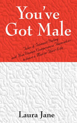 You've Got Male (Tales of Internet Dating and How Women Compromise Themselves to Have a Man in Their Life) by Laura Jane image