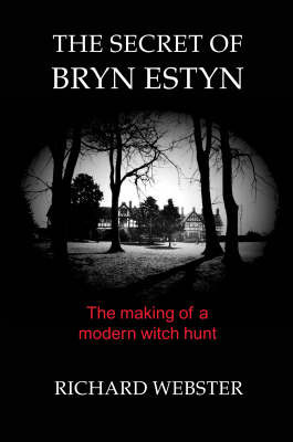 The Secret of Bryn Estyn: The Making of a Modern Witch Hunt by Richard Webster