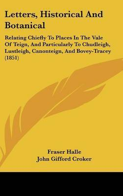 Letters, Historical And Botanical: Relating Chiefly To Places In The Vale Of Teign, And Particularly To Chudleigh, Lustleigh, Canonteign, And Bovey-Tracey (1851) by Fraser Halle