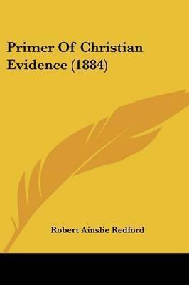 Primer of Christian Evidence (1884) by Robert Ainslie Redford