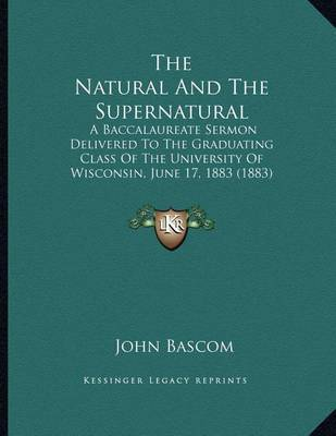 The Natural and the Supernatural: A Baccalaureate Sermon Delivered to the Graduating Class of the University of Wisconsin, June 17, 1883 (1883) by John BASCOM image