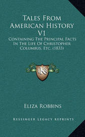 Tales from American History V1: Containing the Principal Facts in the Life of Christopher Columbus, Etc. (1833) by Eliza Robbins