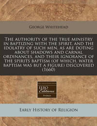 The Authority of the True Ministry in Baptizing with the Spirit, and the Idolatry of Such Men, as Are Doting about Shadows and Carnal Ordinances, and Their Ignorance of the Spirits Baptism (of Which, Water Baptism Was But a Figure) Discovered (1660) by George Whitehead