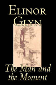 The Man and the Moment by Elinor Glyn, Fiction, Classics, Literary, Erotica by Elinor Glyn