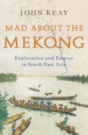 Mad About the Mekong: Exploration and Empire in South East Asia by John Keay image