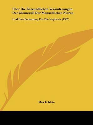 Uber Die Entzundlichen Veranderungen Der Glomeruli Der Menschlichen Nieren: Und Ihre Bedeutung Fur Die Nephritis (1907) by Max Lohlein