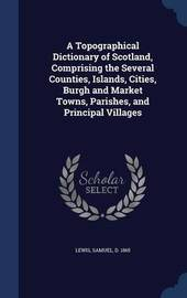 A Topographical Dictionary of Scotland, Comprising the Several Counties, Islands, Cities, Burgh and Market Towns, Parishes, and Principal Villages by Samuel Lewis