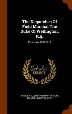 The Dispatches of Field Marshal the Duke of Wellington, K.G.
