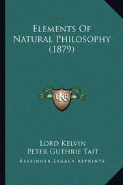 Elements of Natural Philosophy (1879) Elements of Natural Philosophy (1879) by Lord Kelvin
